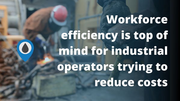 Workforce efficiency is top of mind for industrial operators trying to reduce costs