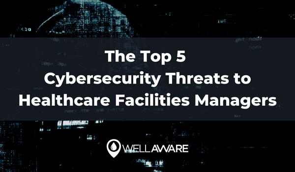 the top 5 cybersecurity threats to healthcare facilities managers